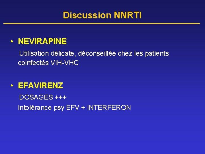 Discussion NNRTI • NEVIRAPINE Utilisation délicate, déconseillée chez les patients coinfectés VIH-VHC • EFAVIRENZ
