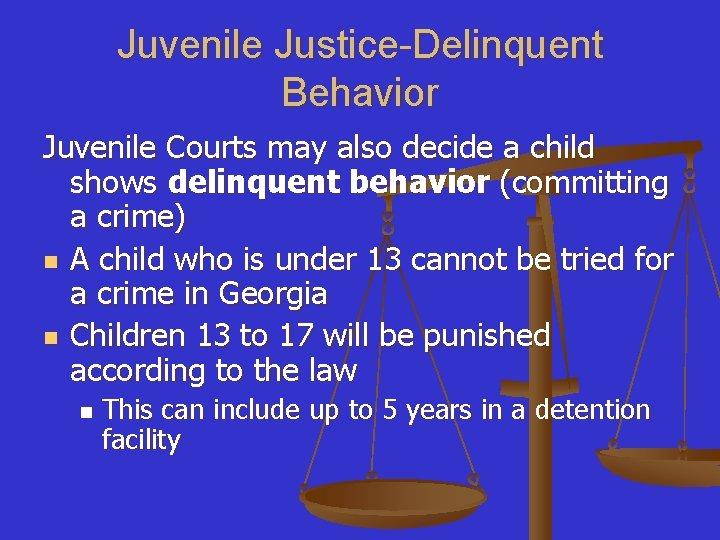 Juvenile Justice-Delinquent Behavior Juvenile Courts may also decide a child shows delinquent behavior (committing