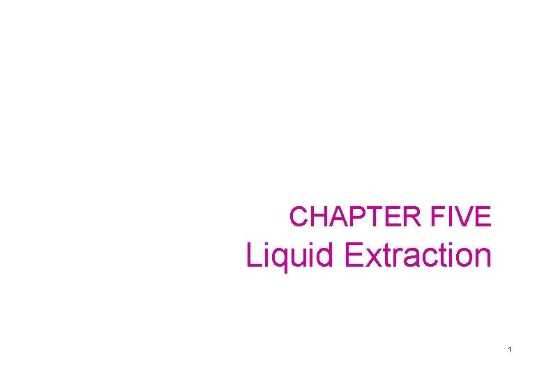 CHAPTER FIVE Liquid Extraction 1