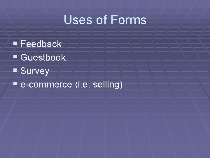 Uses of Forms § Feedback § Guestbook § Survey § e-commerce (i. e. selling)