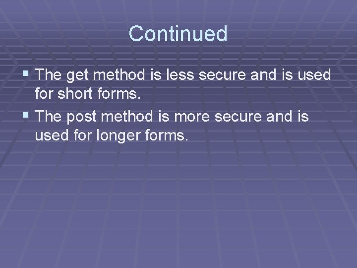 Continued § The get method is less secure and is used for short forms.