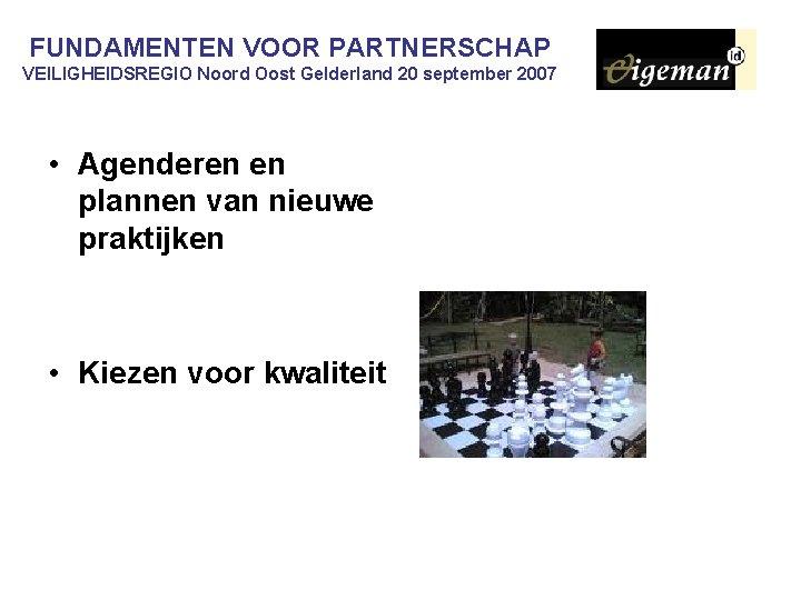 FUNDAMENTEN VOOR PARTNERSCHAP VEILIGHEIDSREGIO Noord Oost Gelderland 20 september 2007 • Agenderen en plannen