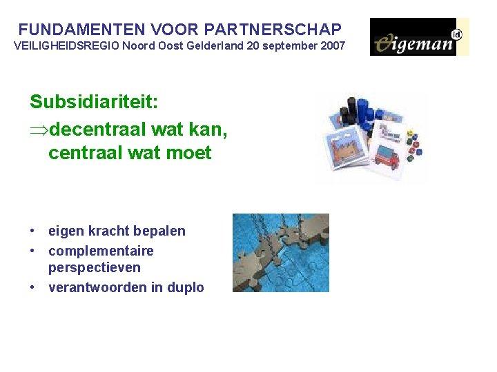 FUNDAMENTEN VOOR PARTNERSCHAP VEILIGHEIDSREGIO Noord Oost Gelderland 20 september 2007 Subsidiariteit: Þdecentraal wat kan,