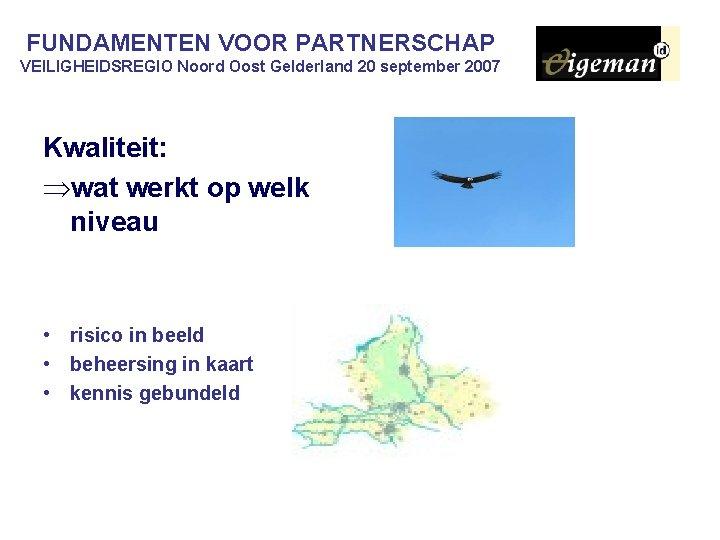 FUNDAMENTEN VOOR PARTNERSCHAP VEILIGHEIDSREGIO Noord Oost Gelderland 20 september 2007 Kwaliteit: Þwat werkt op