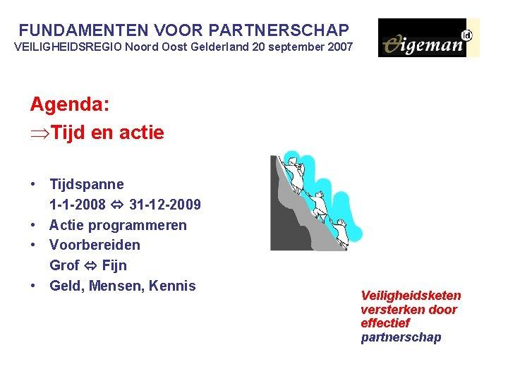 FUNDAMENTEN VOOR PARTNERSCHAP VEILIGHEIDSREGIO Noord Oost Gelderland 20 september 2007 Agenda: ÞTijd en actie