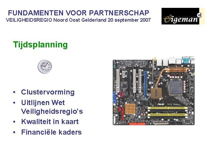 FUNDAMENTEN VOOR PARTNERSCHAP VEILIGHEIDSREGIO Noord Oost Gelderland 20 september 2007 Tijdsplanning • Clustervorming •