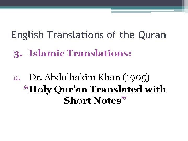 "English Translations of the Quran 3. Islamic Translations: a. Dr. Abdulhakim Khan (1905) ""Holy"