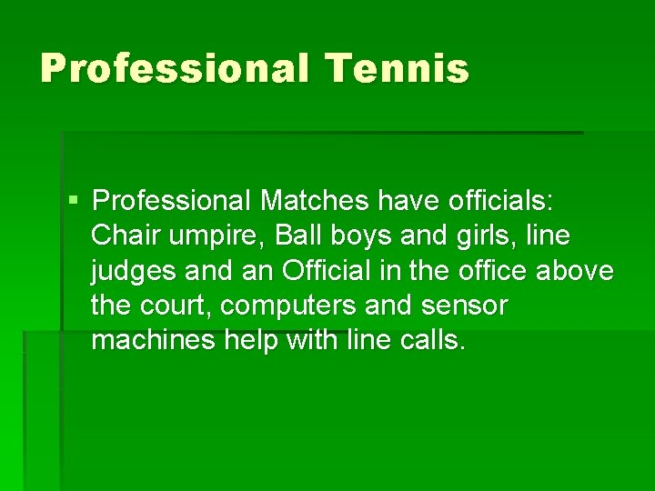 Professional Tennis § Professional Matches have officials: Chair umpire, Ball boys and girls, line