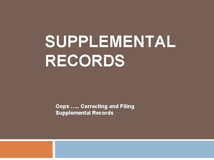 SUPPLEMENTAL RECORDS Oops …. . Correcting and Filing Supplemental Records
