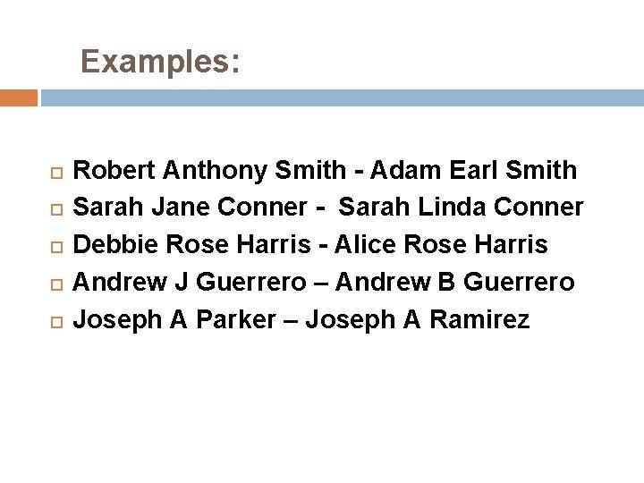 Examples: Robert Anthony Smith - Adam Earl Smith Sarah Jane Conner - Sarah
