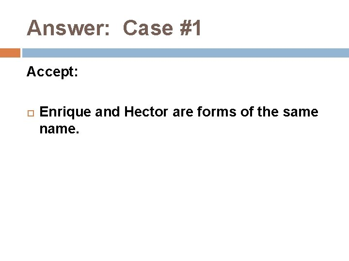 Answer: Case #1 Accept: Enrique and Hector are forms of the same name.
