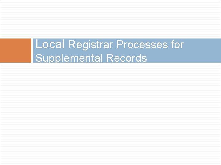 Local Registrar Processes for Supplemental Records