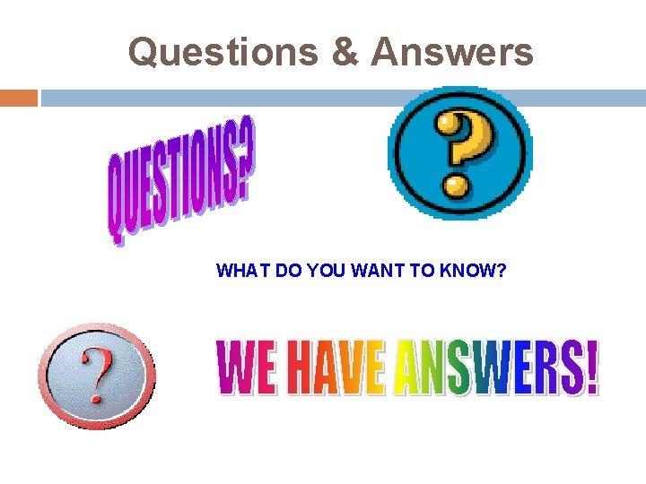 Questions & Answers WHAT DO YOU WANT TO KNOW?