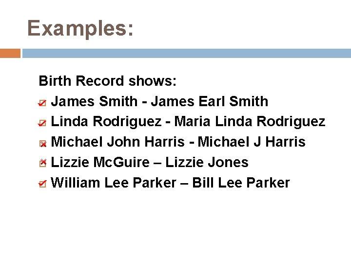 Examples: Birth Record shows: James Smith - James Earl Smith Linda Rodriguez - Maria