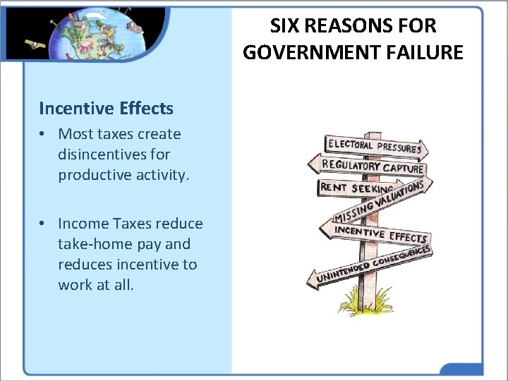 SIX REASONS FOR GOVERNMENT FAILURE Incentive Effects • Most taxes create disincentives for productive