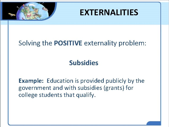 EXTERNALITIES Solving the POSITIVE externality problem: Subsidies Example: Education is provided publicly by the