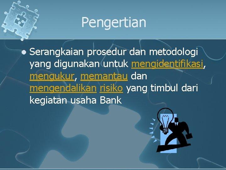 Pengertian l Serangkaian prosedur dan metodologi yang digunakan untuk mengidentifikasi, mengukur, memantau dan mengendalikan