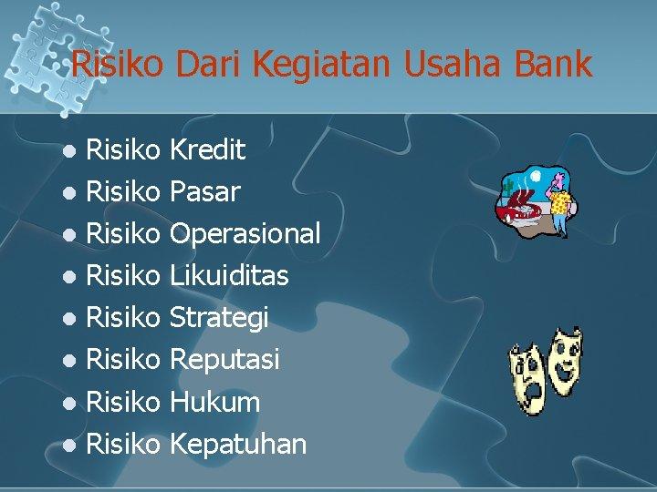 Risiko Dari Kegiatan Usaha Bank Risiko l Risiko l Kredit Pasar Operasional Likuiditas Strategi