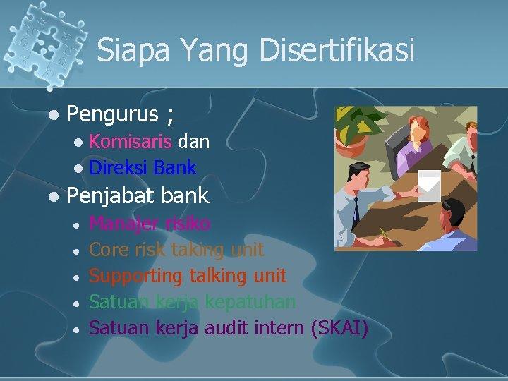 Siapa Yang Disertifikasi l Pengurus ; Komisaris dan l Direksi Bank l l Penjabat