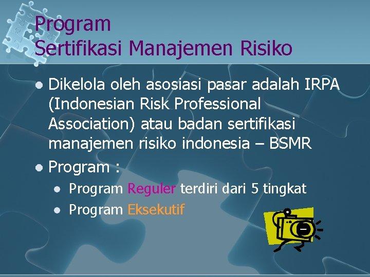 Program Sertifikasi Manajemen Risiko Dikelola oleh asosiasi pasar adalah IRPA (Indonesian Risk Professional Association)
