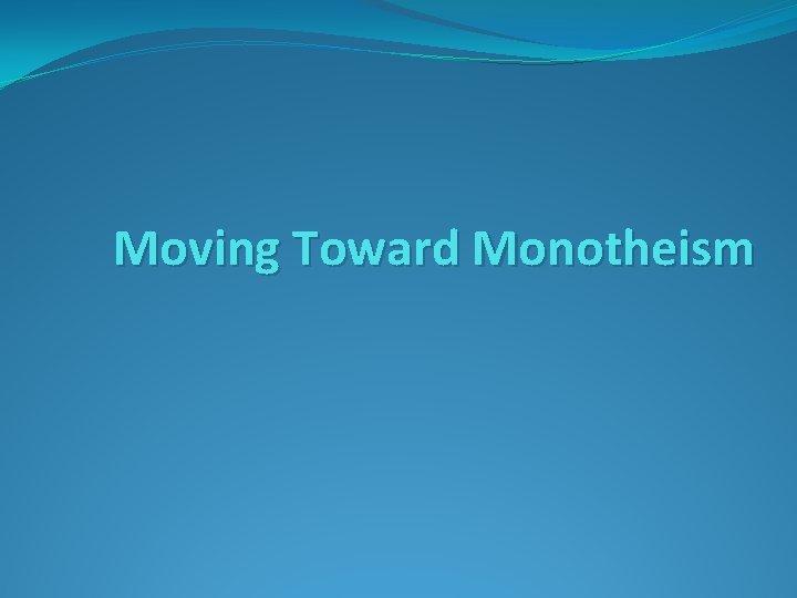 Moving Toward Monotheism