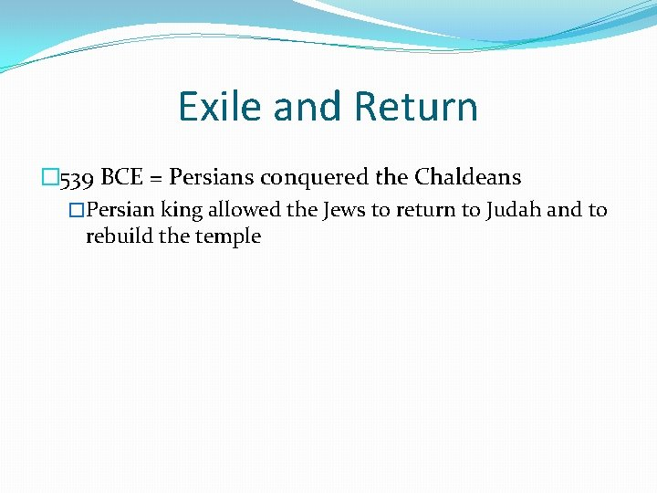 Exile and Return � 539 BCE = Persians conquered the Chaldeans �Persian king allowed