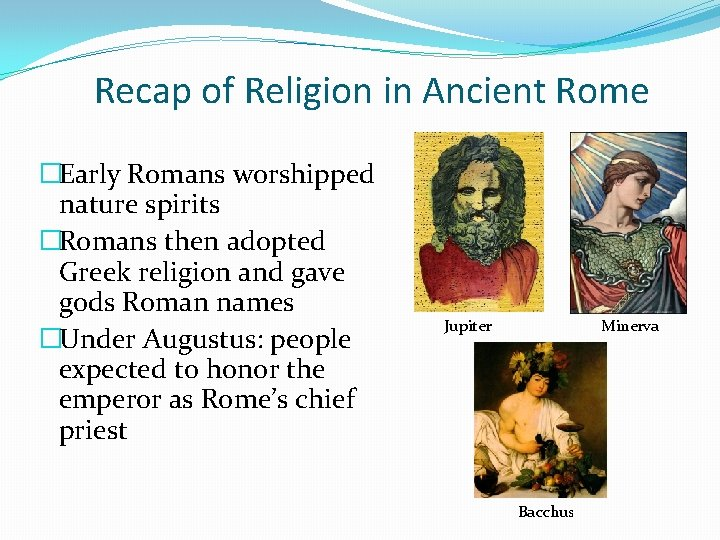 Recap of Religion in Ancient Rome �Early Romans worshipped nature spirits �Romans then adopted