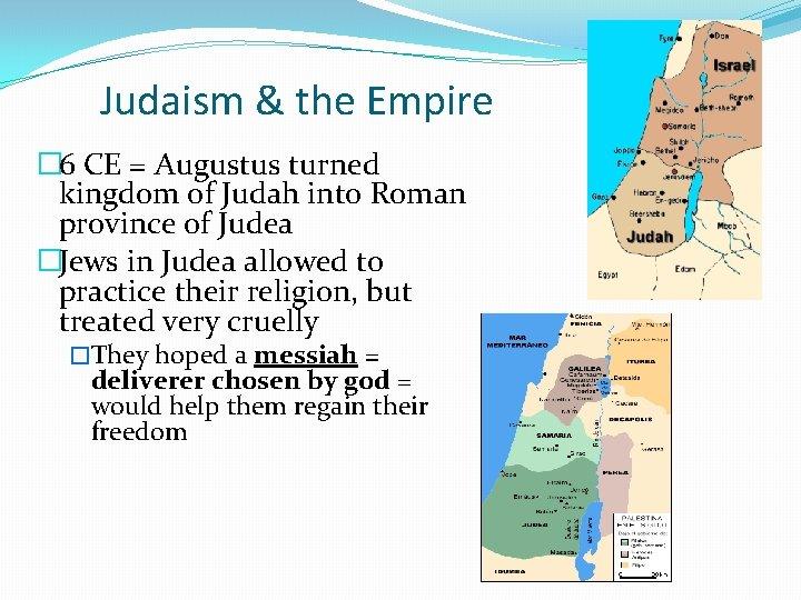 Judaism & the Empire � 6 CE = Augustus turned kingdom of Judah into