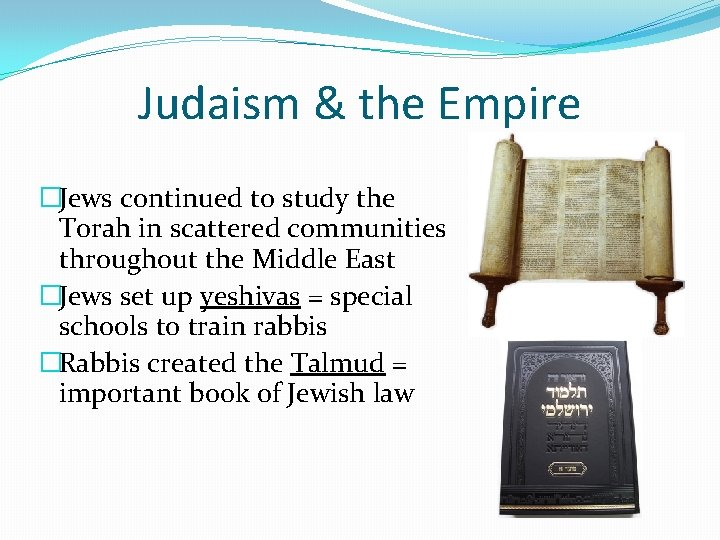 Judaism & the Empire �Jews continued to study the Torah in scattered communities throughout