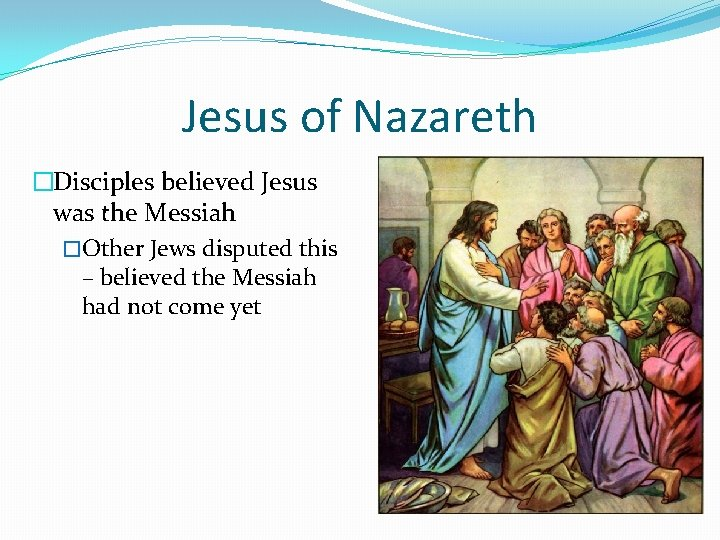 Jesus of Nazareth �Disciples believed Jesus was the Messiah �Other Jews disputed this –