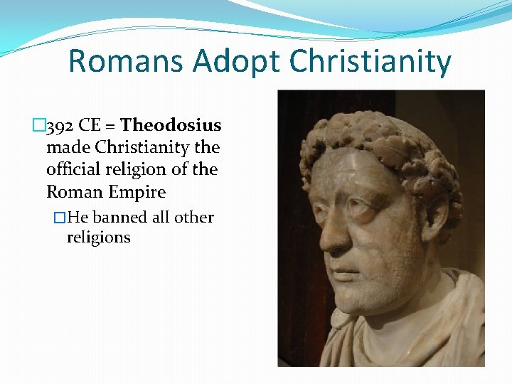 Romans Adopt Christianity � 392 CE = Theodosius made Christianity the official religion of