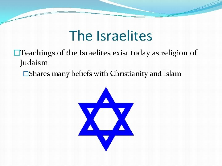 The Israelites �Teachings of the Israelites exist today as religion of Judaism �Shares many