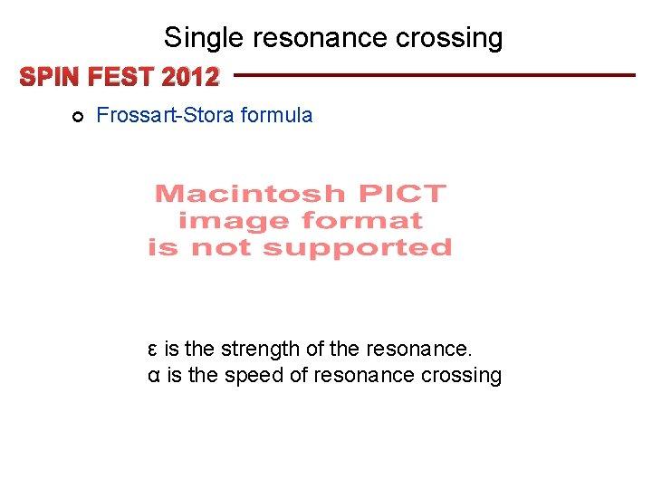 Single resonance crossing SPIN FEST 2012 ¢ Frossart-Stora formula ε is the strength of