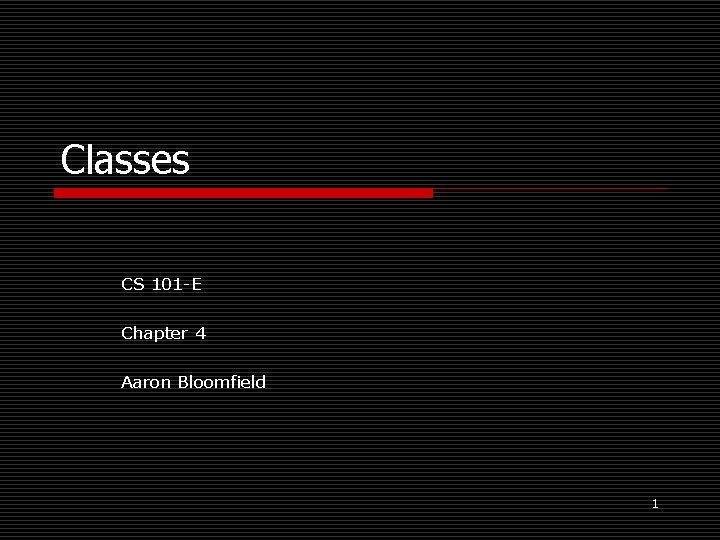 Classes CS 101 -E Chapter 4 Aaron Bloomfield 1