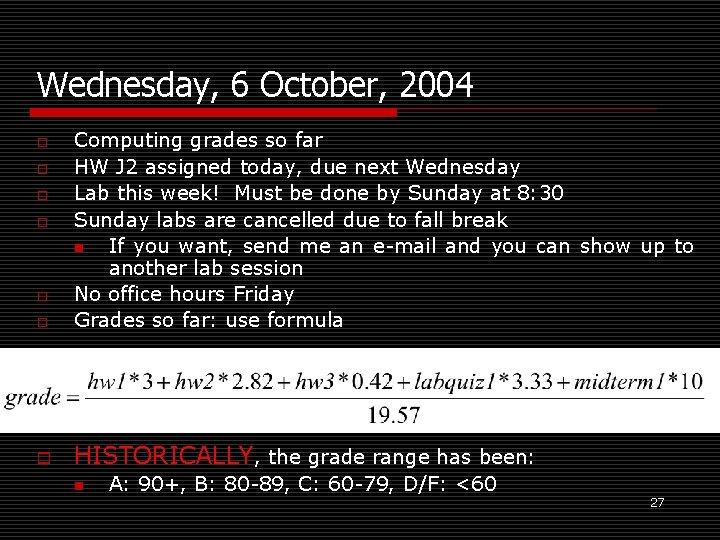 Wednesday, 6 October, 2004 o Computing grades so far HW J 2 assigned today,