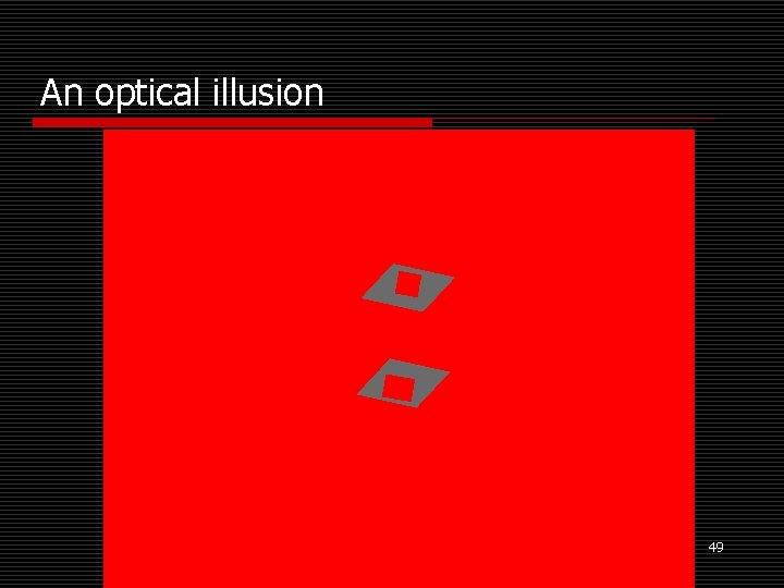 An optical illusion 49