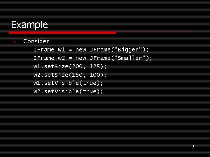 "Example o Consider JFrame w 1 = new JFrame(""Bigger""); JFrame w 2 = new"