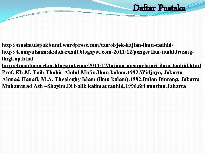 Daftar Pustaka http: //ngelmulepakbumi. wordpress. com/tag/objek-kajian-ilmu-tauhid/ http: //kumpulanmakalah-rendi. blogspot. com/2011/12/pengertian-tauhidruanglingkup. html http: //hamdanareker. blogspot.
