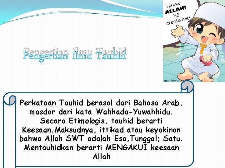 Pengertian Ilmu Tauhid Perkataan Tauhid berasal dari Bahasa Arab, masdar dari kata Wahhada-Yuwahhidu. Secara