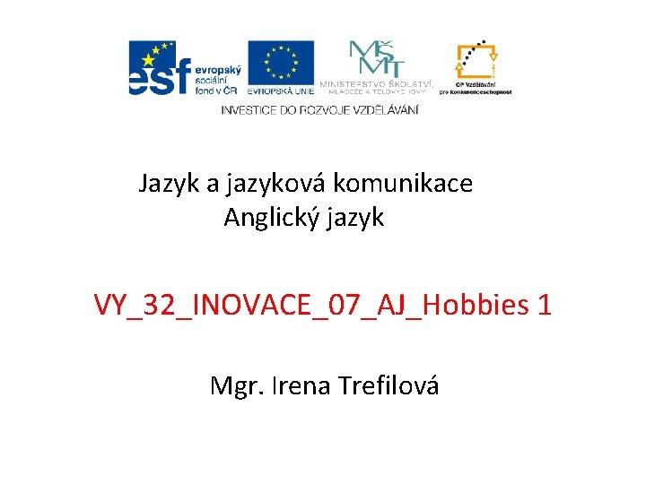 Jazyk a jazyková komunikace Anglický jazyk VY_32_INOVACE_07_AJ_Hobbies 1 Mgr. Irena Trefilová