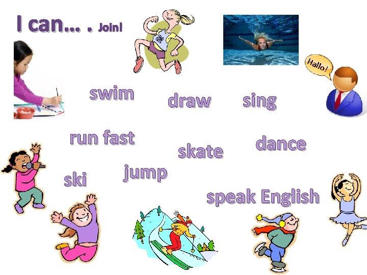 I can…. Join! Hal lo! swim draw run fast ski jump skate sing dance
