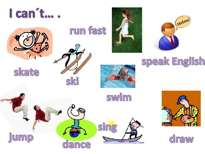 I can´t…. run fast skate ou! l e H speak English ski swim jump