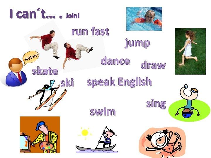 I can´t…. Join! run fast u! o Hel skate ski jump dance draw speak