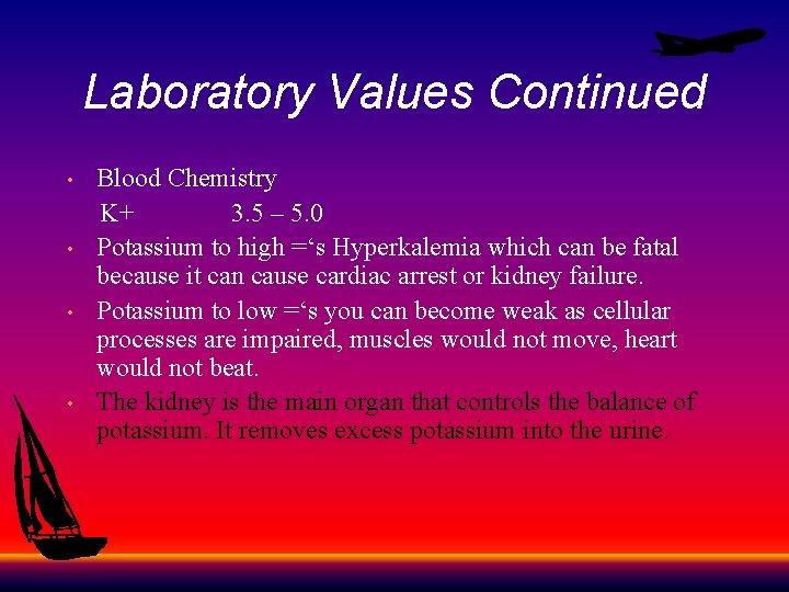 Laboratory Values Continued Blood Chemistry K+ 3. 5 – 5. 0 • Potassium to