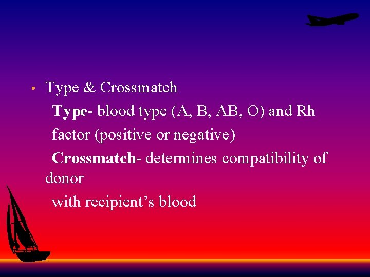 Type & Crossmatch Type- blood type (A, B, AB, O) and Rh factor (positive