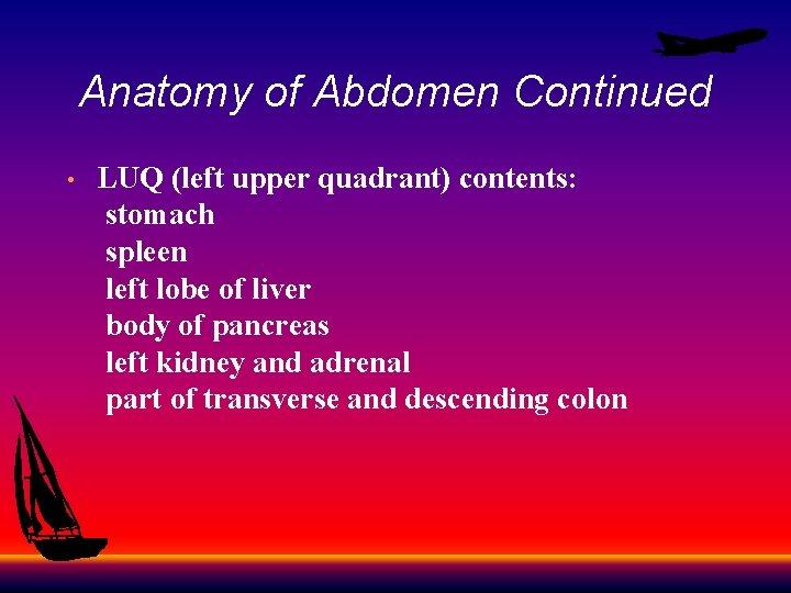 Anatomy of Abdomen Continued LUQ (left upper quadrant) contents: stomach spleen left lobe of