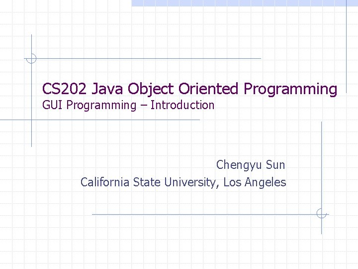 CS 202 Java Object Oriented Programming GUI Programming – Introduction Chengyu Sun California State