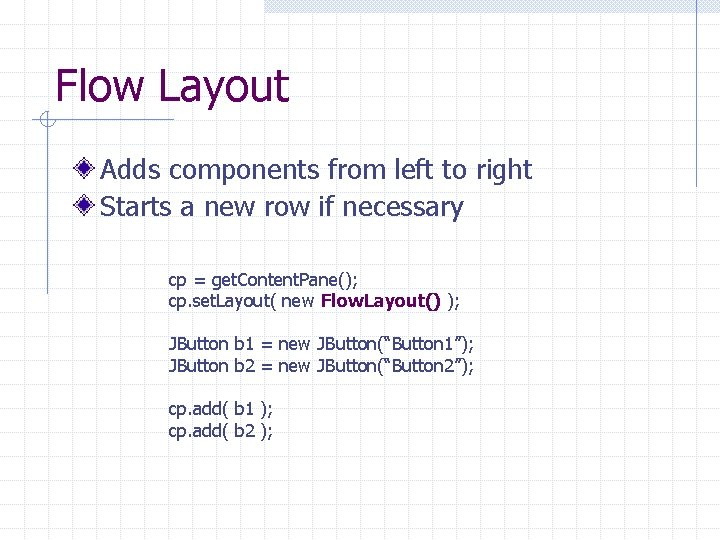Flow Layout Adds components from left to right Starts a new row if necessary