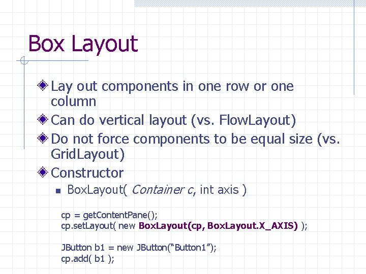 Box Layout Lay out components in one row or one column Can do vertical