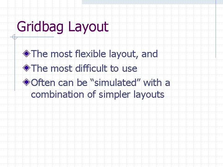 Gridbag Layout The most flexible layout, and The most difficult to use Often can